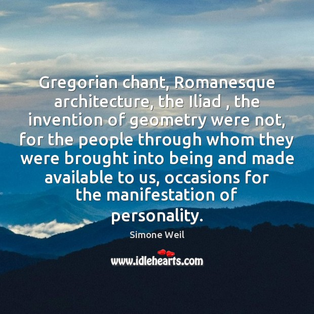 Gregorian chant, Romanesque architecture, the Iliad , the invention of geometry were not, Simone Weil Picture Quote