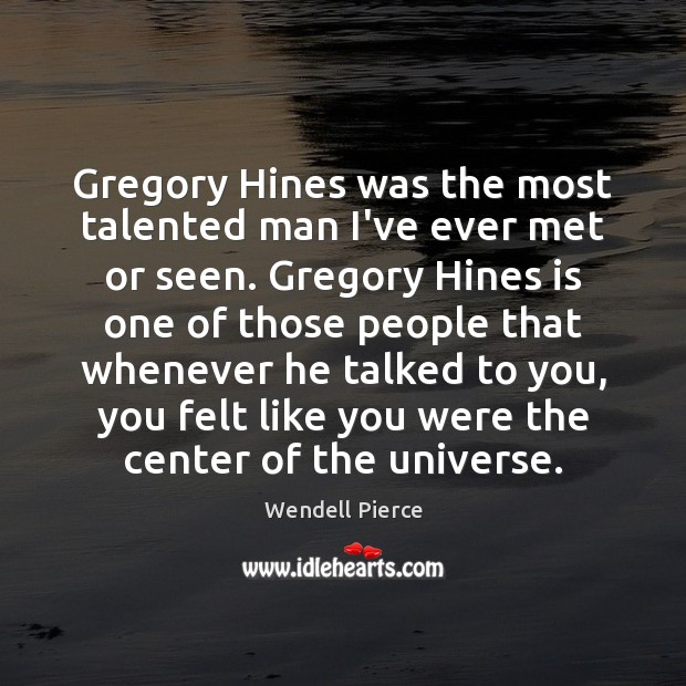 Gregory Hines was the most talented man I've ever met or seen. Wendell Pierce Picture Quote