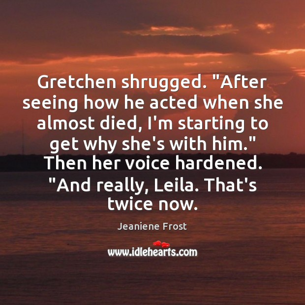 "Image, Gretchen shrugged. ""After seeing how he acted when she almost died, I'm"