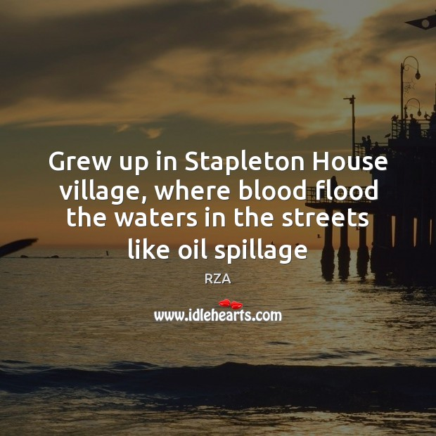 Grew up in Stapleton House village, where blood flood the waters in RZA Picture Quote