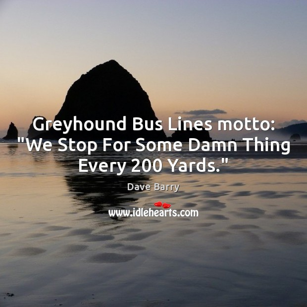 """Image, Greyhound Bus Lines motto: """"We Stop For Some Damn Thing Every 200 Yards."""""""