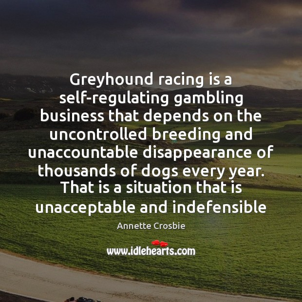 Image, Greyhound racing is a self-regulating gambling business that depends on the uncontrolled