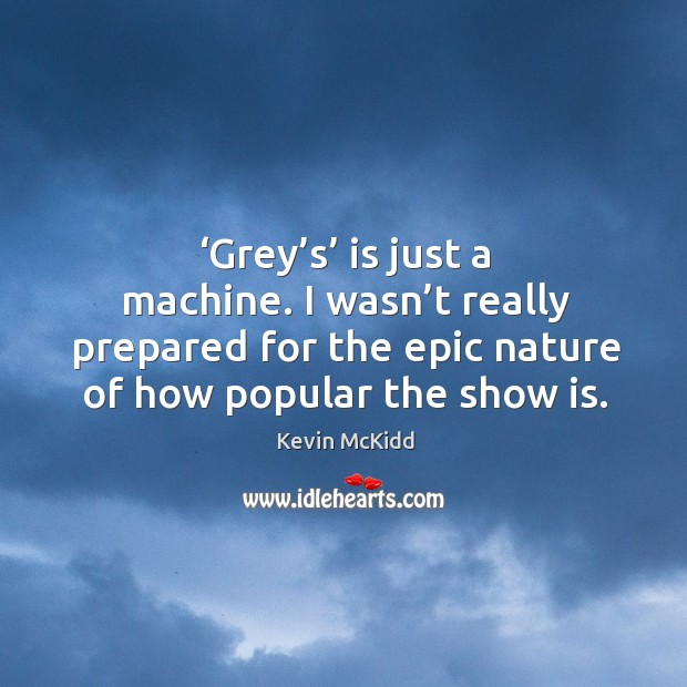 'grey's' is just a machine. I wasn't really prepared for the epic nature of how popular the show is. Image