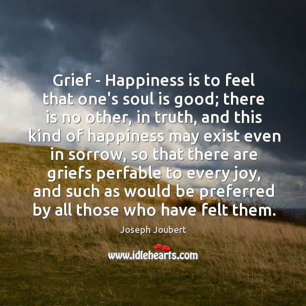 Grief – Happiness is to feel that one's soul is good; there Image