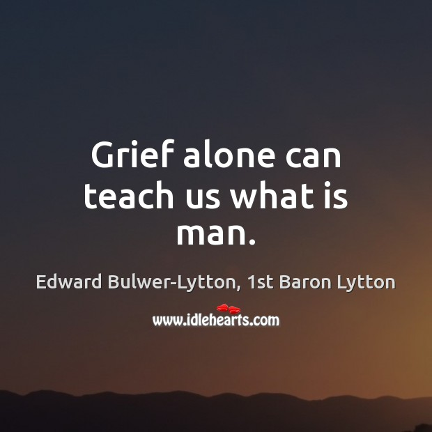 Image, Grief alone can teach us what is man.