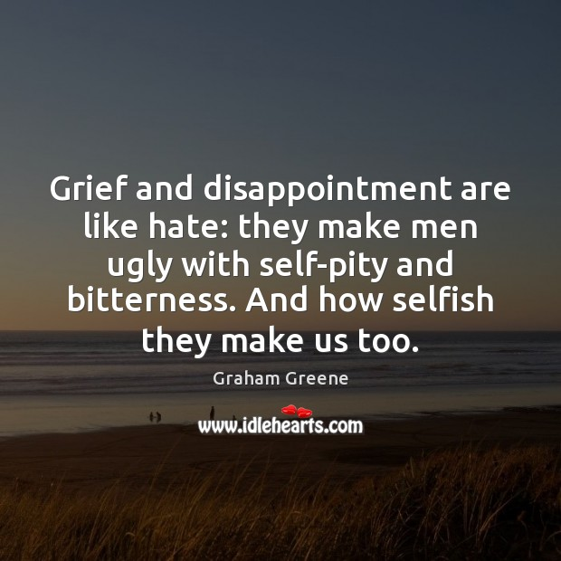 Grief and disappointment are like hate: they make men ugly with self-pity Image