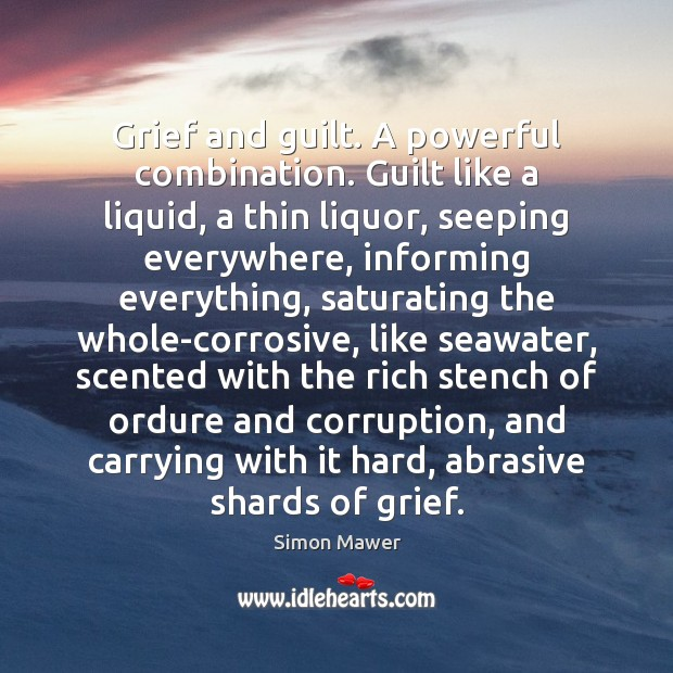 Grief and guilt. A powerful combination. Guilt like a liquid, a thin Simon Mawer Picture Quote