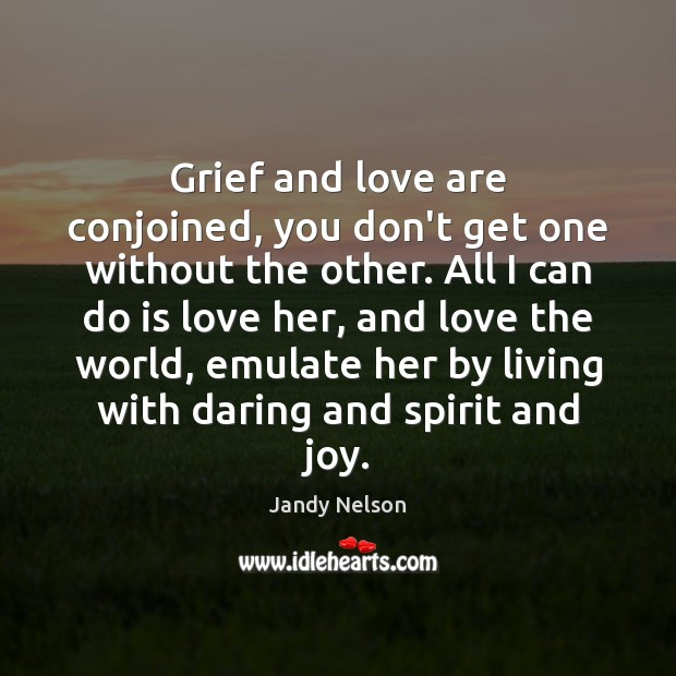 Grief and love are conjoined, you don't get one without the other. Jandy Nelson Picture Quote