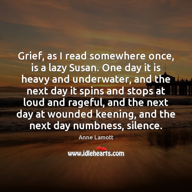 Grief, as I read somewhere once, is a lazy Susan. One day Image