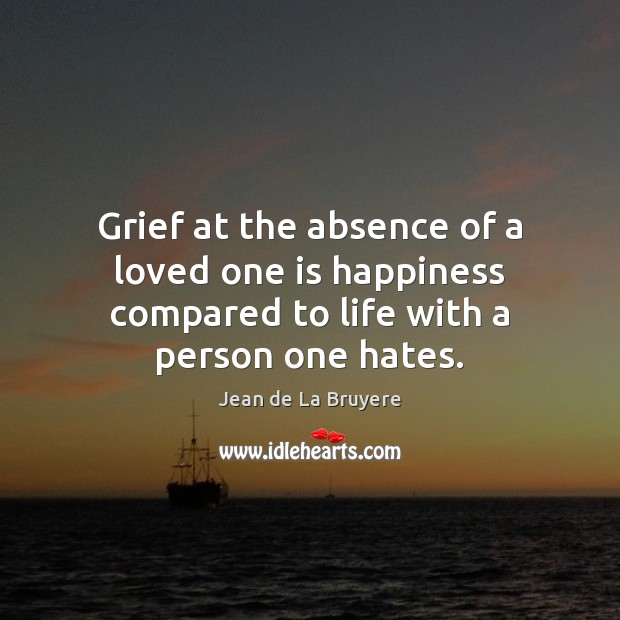 Grief at the absence of a loved one is happiness compared to life with a person one hates. Jean de La Bruyere Picture Quote