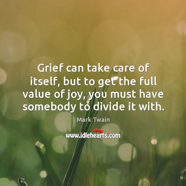 Image, Grief can take care of itself, but to get the full value of joy, you must have somebody to divide it with.