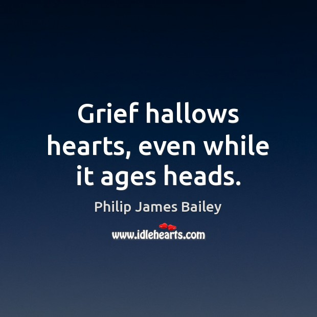 Grief hallows hearts, even while it ages heads. Philip James Bailey Picture Quote