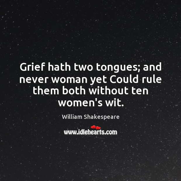Grief hath two tongues; and never woman yet Could rule them both without ten women's wit. Image