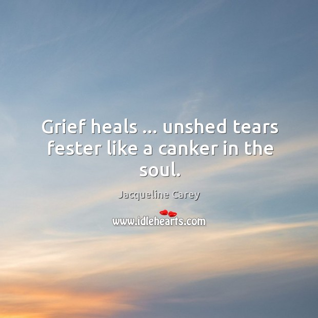 Grief heals … unshed tears fester like a canker in the soul. Image
