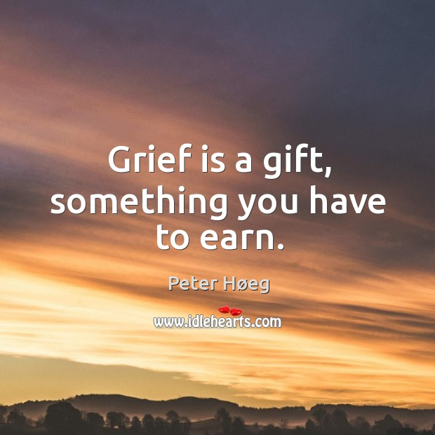 Grief is a gift, something you have to earn. Image