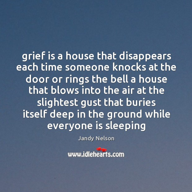 Grief is a house that disappears each time someone knocks at the Jandy Nelson Picture Quote