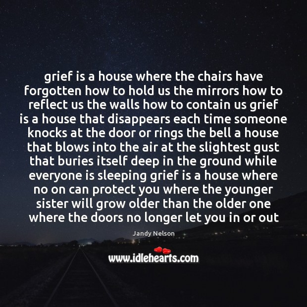 Grief is a house where the chairs have forgotten how to hold Jandy Nelson Picture Quote