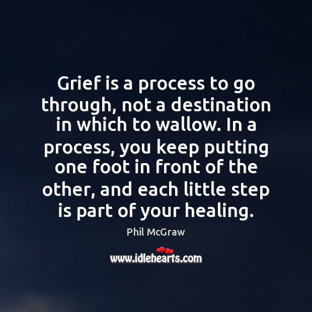 Grief is a process to go through, not a destination in which Phil McGraw Picture Quote