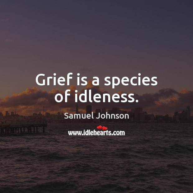 Image, Grief is a species of idleness.