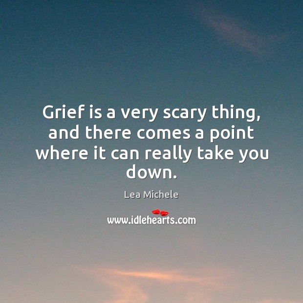 Grief is a very scary thing, and there comes a point where it can really take you down. Lea Michele Picture Quote