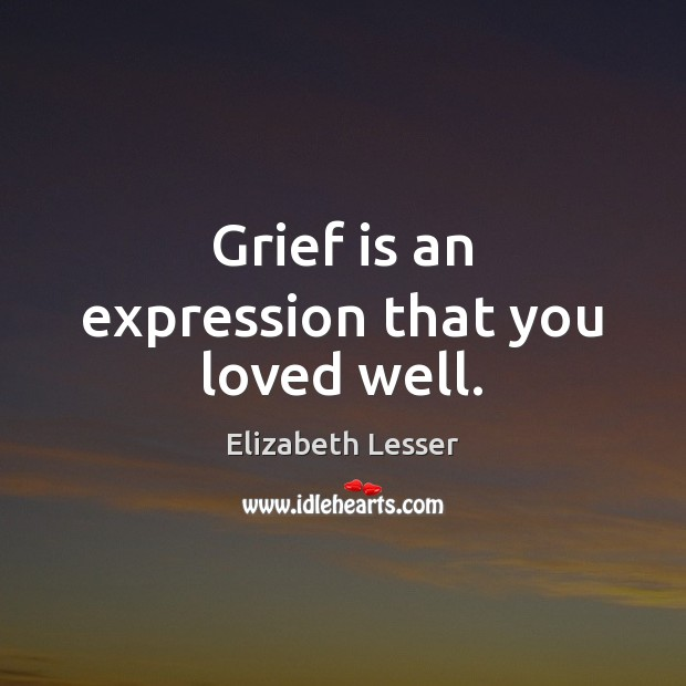 Grief is an expression that you loved well. Elizabeth Lesser Picture Quote
