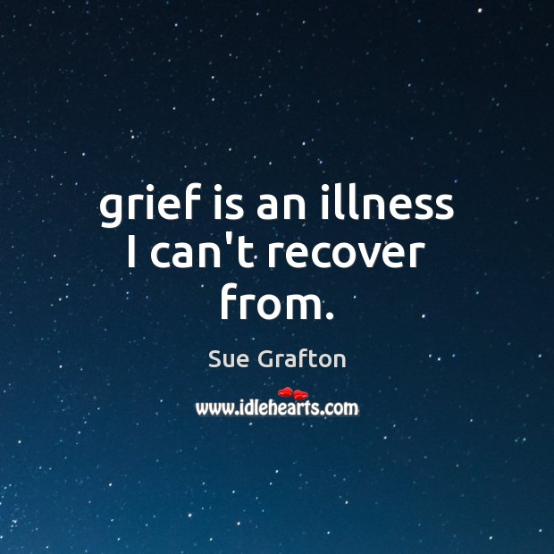 Grief is an illness I can't recover from. Sue Grafton Picture Quote