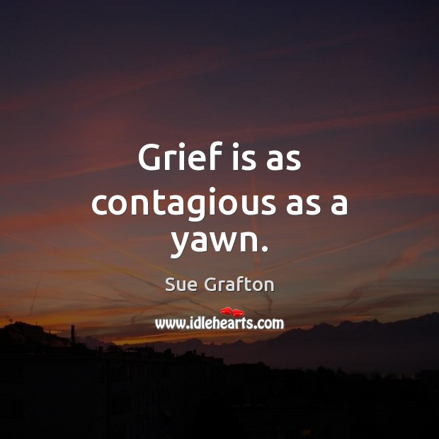 Grief is as contagious as a yawn. Sue Grafton Picture Quote