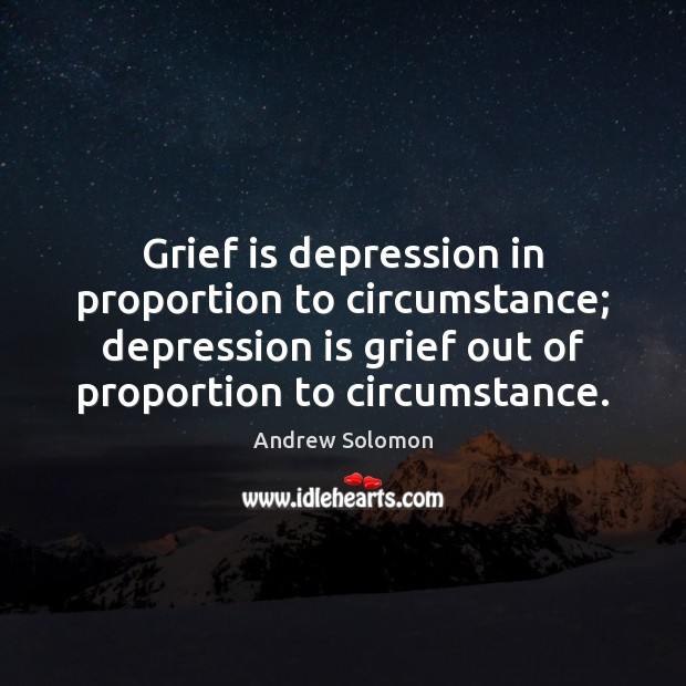 Grief is depression in proportion to circumstance; depression is grief out of Depression Quotes Image
