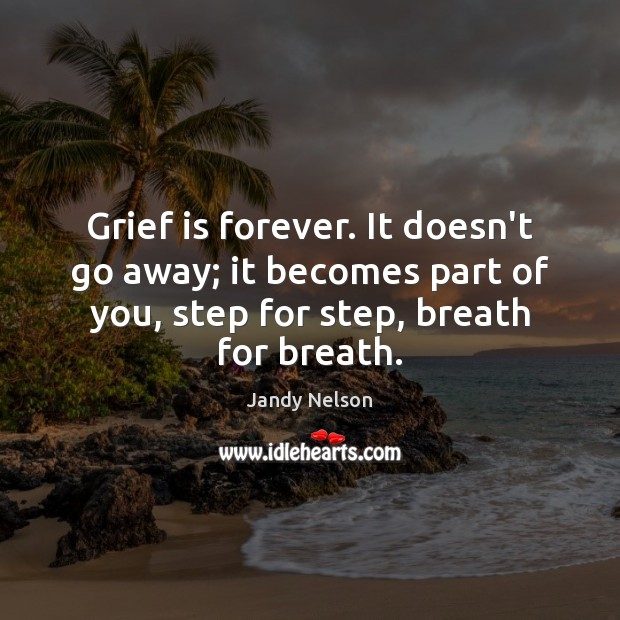 Grief is forever. It doesn't go away; it becomes part of you, Jandy Nelson Picture Quote