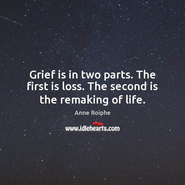 Image, Grief is in two parts. The first is loss. The second is the remaking of life.