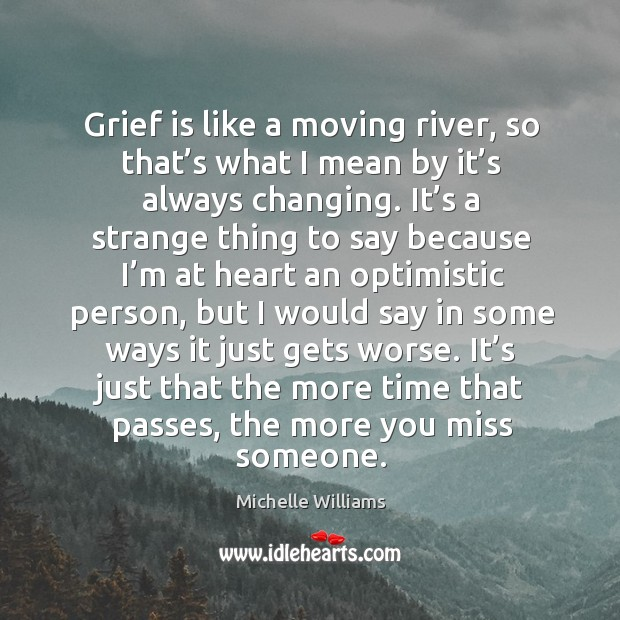 Grief is like a moving river, so that's what I mean by it's always changing. Image