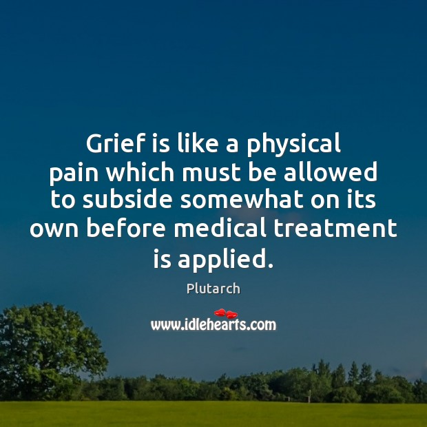 Image, Grief is like a physical pain which must be allowed to subside