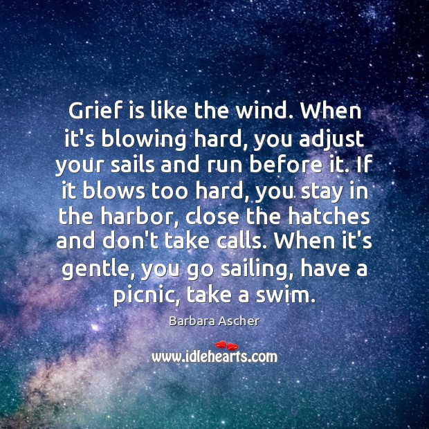 Image, Grief is like the wind. When it's blowing hard, you adjust your