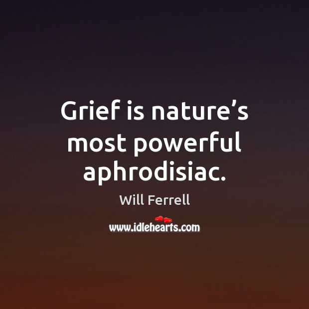 Image, Grief is nature's most powerful aphrodisiac.