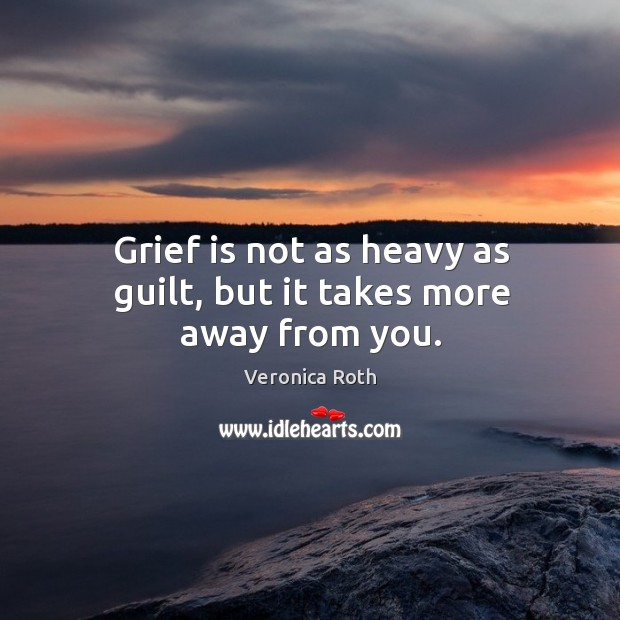 Grief is not as heavy as guilt, but it takes more away from you. Image