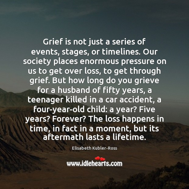Grief is not just a series of events, stages, or timelines. Our Elisabeth Kubler-Ross Picture Quote