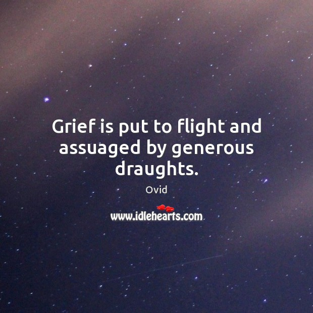Grief is put to flight and assuaged by generous draughts. Image