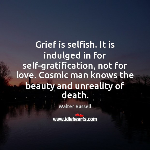 Grief is selfish. It is indulged in for self-gratification, not for love. Walter Russell Picture Quote