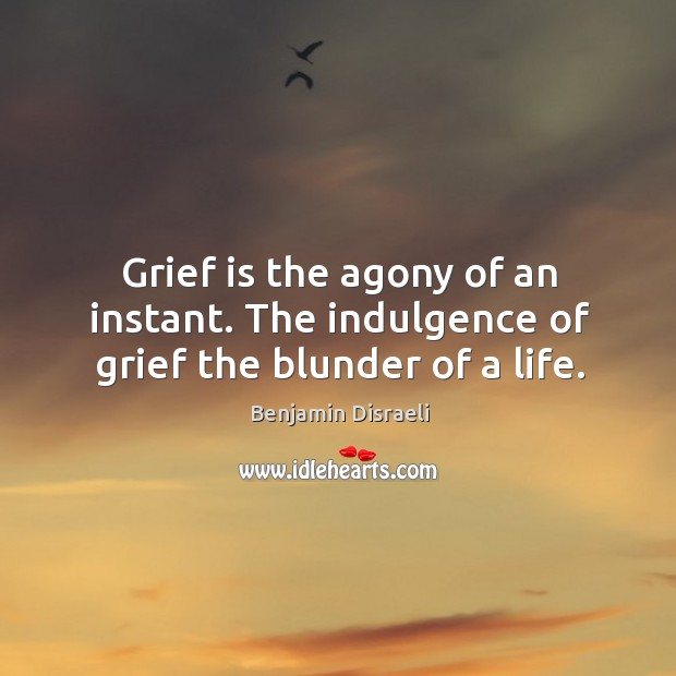 Image, Grief is the agony of an instant. The indulgence of grief the blunder of a life.