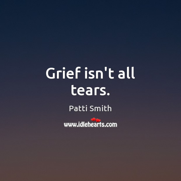 Grief isn't all tears. Patti Smith Picture Quote