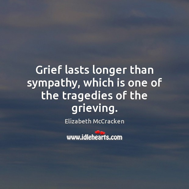 Grief lasts longer than sympathy, which is one of the tragedies of the grieving. Image