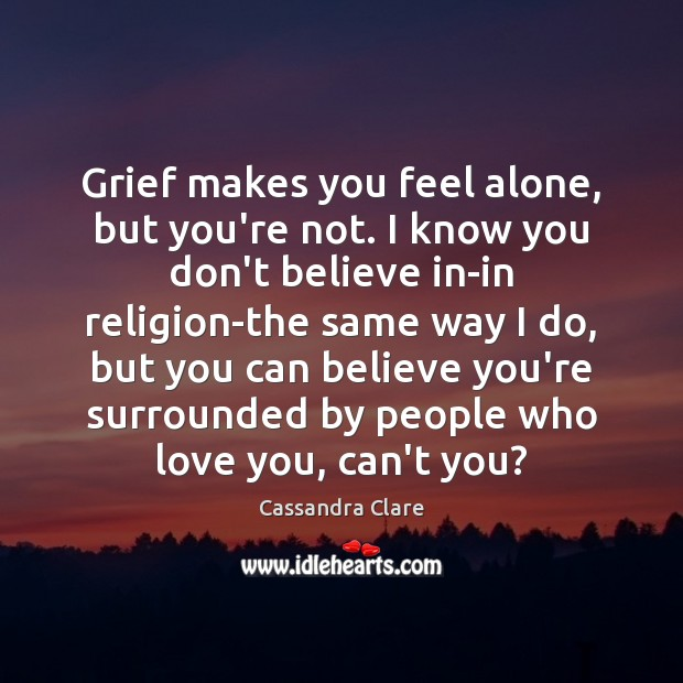 You Re Not In This Alone What Columbine: Grief Makes You Feel Alone, But You're Not. I Know You Don't