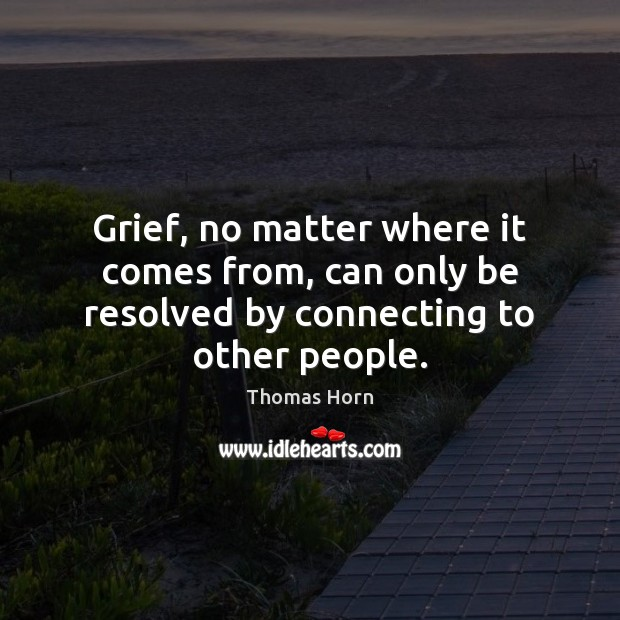 Grief, no matter where it comes from, can only be resolved by connecting to other people. Image