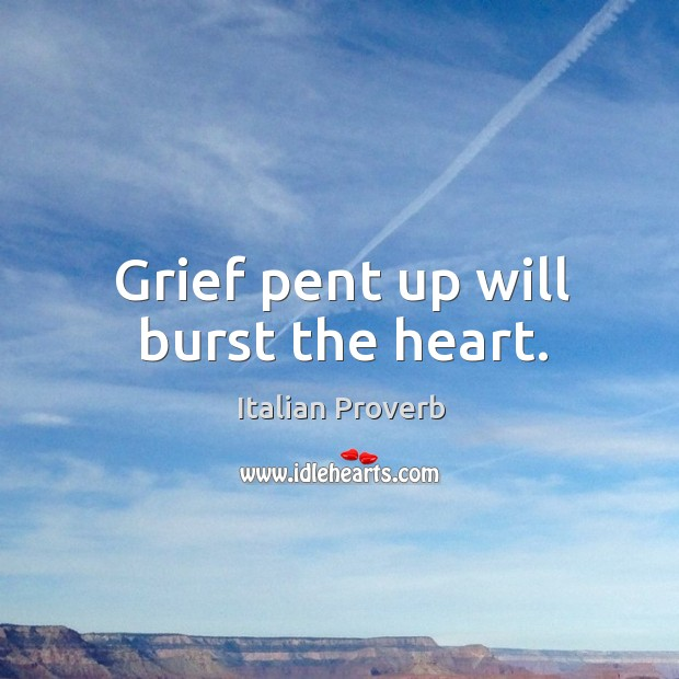 Grief pent up will burst the heart. Image