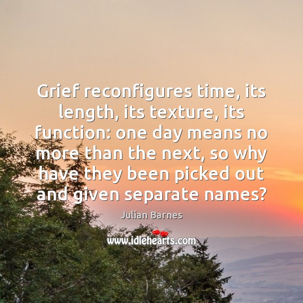 Grief reconfigures time, its length, its texture, its function: one day means Image