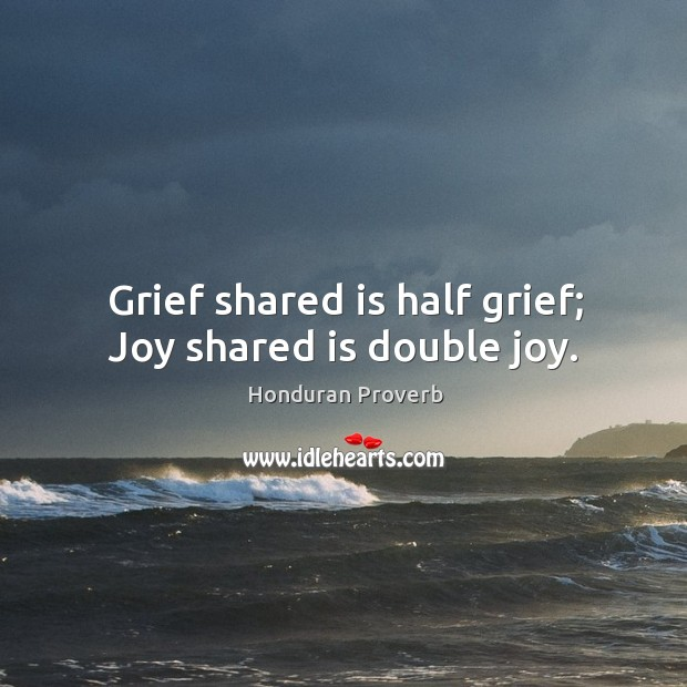 Grief shared is half grief; joy shared is double joy. Honduran Proverbs Image