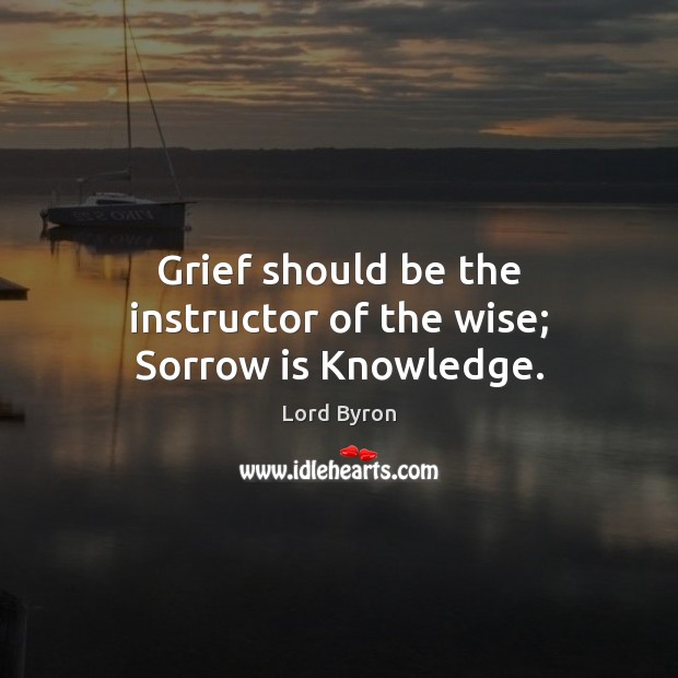 Grief should be the instructor of the wise; Sorrow is Knowledge. Image