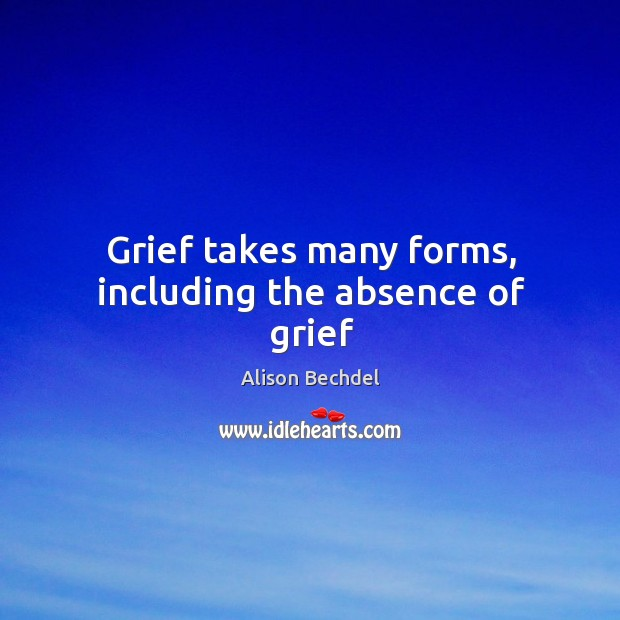 Grief takes many forms, including the absence of grief Alison Bechdel Picture Quote