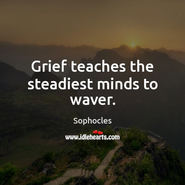 Grief teaches the steadiest minds to waver. Image