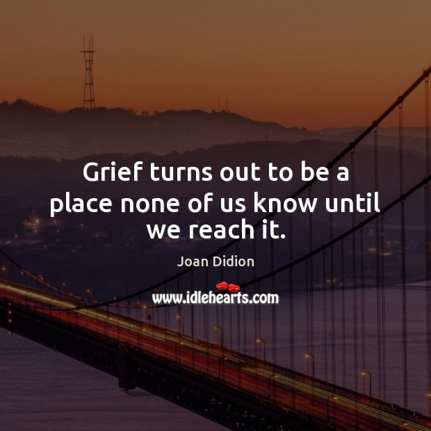Grief turns out to be a place none of us know until we reach it. Joan Didion Picture Quote